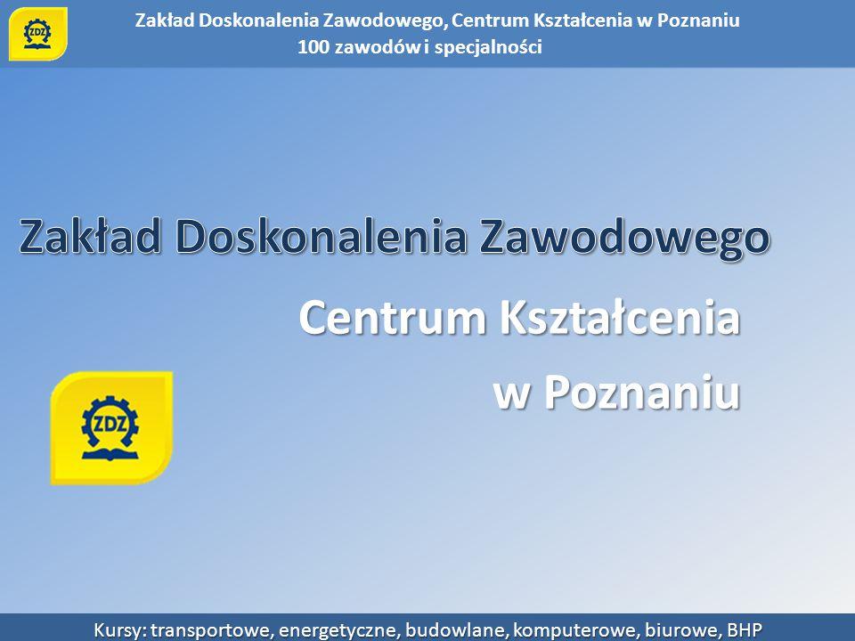Zakład Doskonalenia Zawodowego, Centrum Kształcenia w Poznaniu Kursy: transportowe, energetyczne, budowlane, komputerowe, biurowe, BHP Pięć Ośrodków Kształcenia: - Poznań - Śrem - Września - Gniezno - Szamotuły