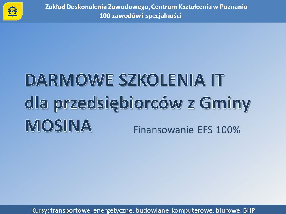 Zakład Doskonalenia Zawodowego, Centrum Kształcenia w Poznaniu Kursy: transportowe, energetyczne, budowlane, komputerowe, biurowe, BHP Finansowanie EF