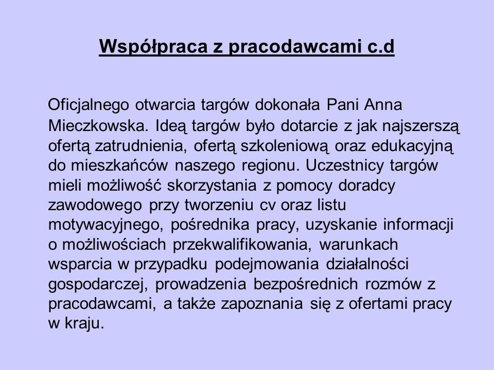 Współpraca z pracodawcami c.d Oficjalnego otwarcia targów dokonała Pani Anna Mieczkowska. Ideą targów było dotarcie z jak najszerszą ofertą zatrudnien