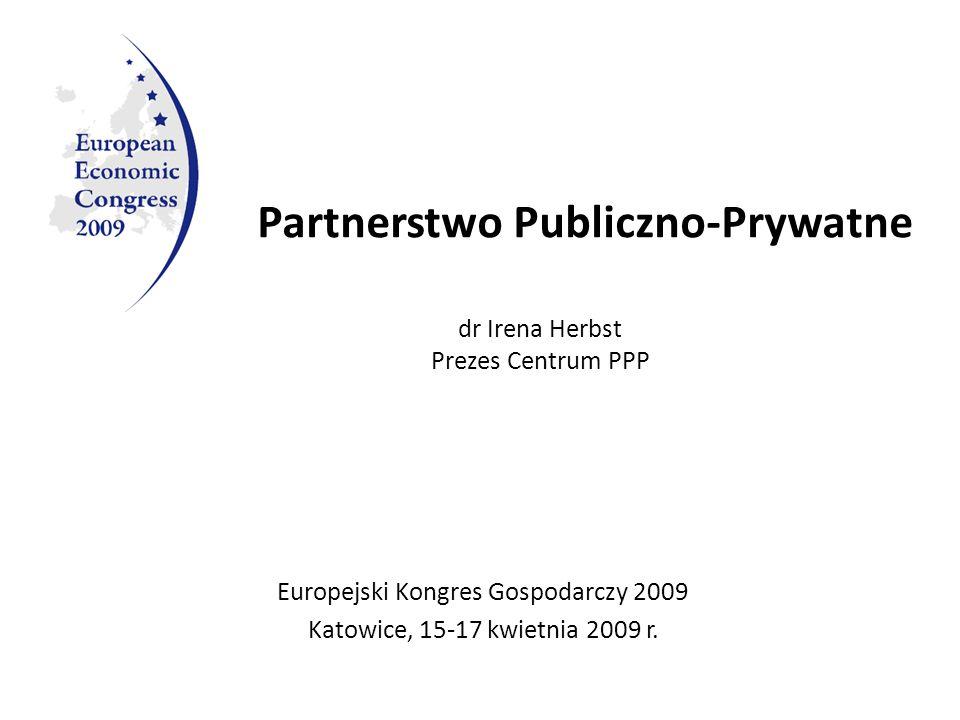 Partnerstwo Publiczno-Prywatne Europejski Kongres Gospodarczy 2009 Katowice, 15-17 kwietnia 2009 r. dr Irena Herbst Prezes Centrum PPP