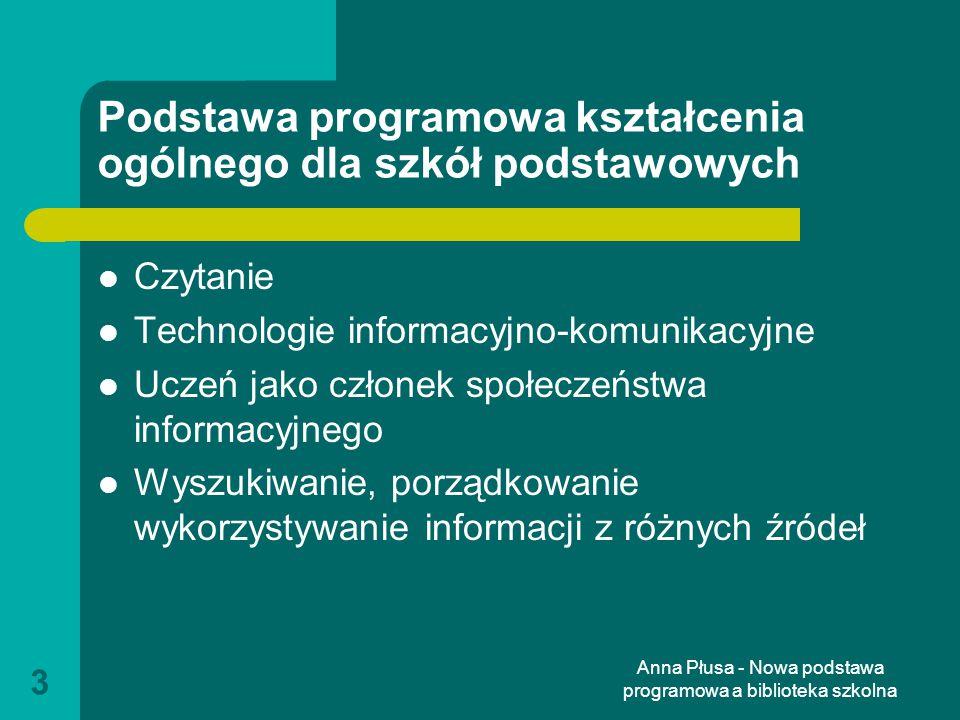 Anna Płusa - Nowa podstawa programowa a biblioteka szkolna 4 Realizację powyższych celów powinna wspomagać dobrze wyposażona biblioteka szkolna, dysponująca aktualnymi zbiorami, zarówno w postaci księgozbioru, jak i w postaci zasobów multimedialnych.