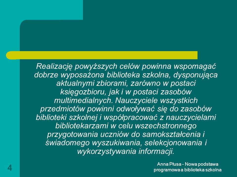 Anna Płusa - Nowa podstawa programowa a biblioteka szkolna 5 I etap edukacyjny: edukacja wczesnoszkolna wyposażenie dziecka w umiejętność czytania i pisania dbałość o to, aby dziecko mogło nabywać wiedzę i umiejętności potrzebne do rozumienia świata, w tym zagwarantowanie mu dostępu do różnych źródeł informacji i możliwości korzystania z nich