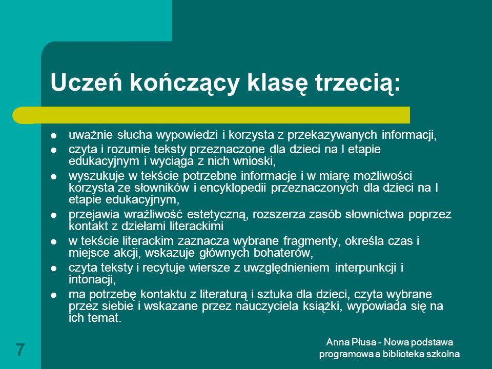 Anna Płusa - Nowa podstawa programowa a biblioteka szkolna 8 Pozostałe przedmioty Język obcy (korzystanie ze słowników obrazkowych, książeczek, środków multimedialnych) Edukacja plastyczna (narzędzia i wytwory przekazów medialnych) Informatyka (wyszukiwanie i korzystanie z informacji, świadomość zagrożeń) Etyka (wykorzystanie baśni, opowiadań, legend, komiksów)