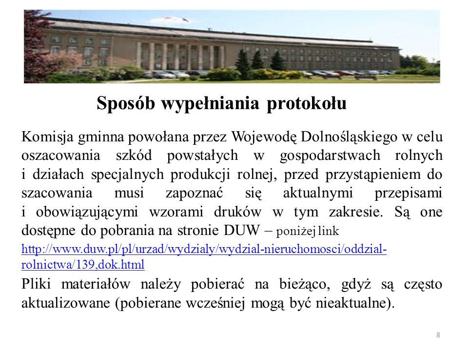 Komisja gminna powołana przez Wojewodę Dolnośląskiego w celu oszacowania szkód powstałych w gospodarstwach rolnych i działach specjalnych produkcji rolnej, przed przystąpieniem do szacowania musi zapoznać się aktualnymi przepisami i obowiązującymi wzorami druków w tym zakresie.