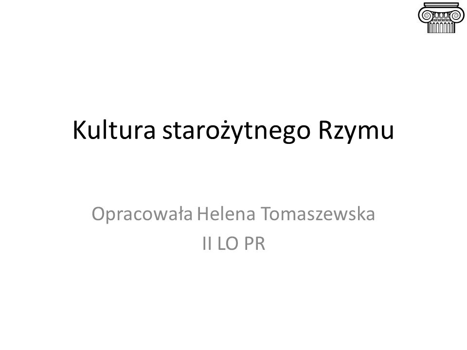 Kultura starożytnego Rzymu Opracowała Helena Tomaszewska II LO PR