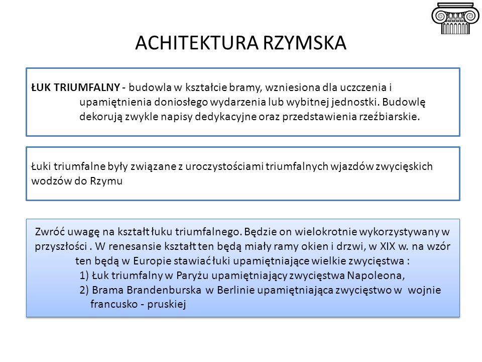 ACHITEKTURA RZYMSKA ŁUK TRIUMFALNY - budowla w kształcie bramy, wzniesiona dla uczczenia i upamiętnienia doniosłego wydarzenia lub wybitnej jednostki.