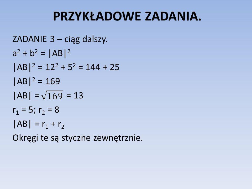 PRZYKŁADOWE ZADANIA. ZADANIE 3 – ciąg dalszy. a 2 + b 2 = |AB| 2 |AB| 2 = 12 2 + 5 2 = 144 + 25 |AB| 2 = 169 |AB| = = 13 r 1 = 5; r 2 = 8 |AB| = r 1 +