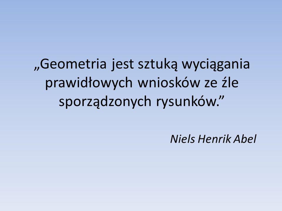 """""""Geometria jest sztuką wyciągania prawidłowych wniosków ze źle sporządzonych rysunków."""" Niels Henrik Abel"""
