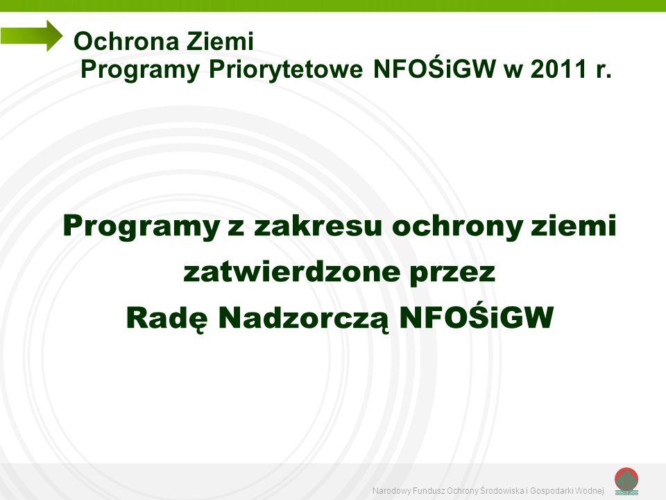 Narodowy Fundusz Ochrony Środowiska i Gospodarki Wodnej Ochrona Ziemi Programy Priorytetowe NFOŚiGW w 2011 r. Programy z zakresu ochrony ziemi zatwier