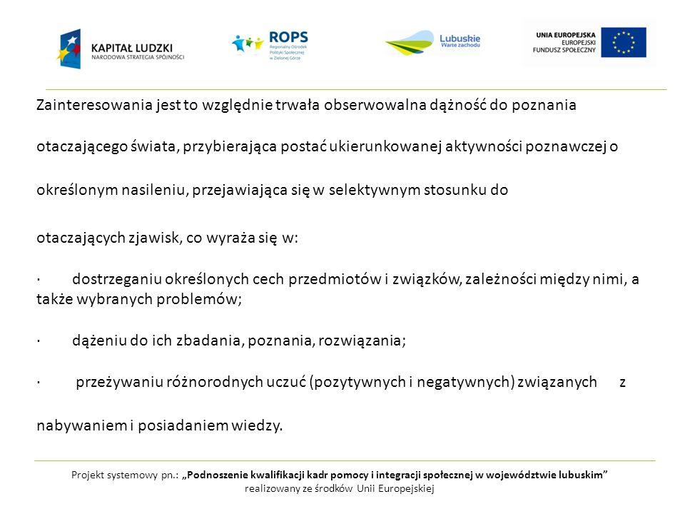 """Projekt systemowy pn.: """"Podnoszenie kwalifikacji kadr pomocy i integracji społecznej w województwie lubuskim realizowany ze środków Unii Europejskiej Zainteresowania jest to względnie trwała obserwowalna dążność do poznania otaczającego świata, przybierająca postać ukierunkowanej aktywności poznawczej o określonym nasileniu, przejawiająca się w selektywnym stosunku do otaczających zjawisk, co wyraża się w: · dostrzeganiu określonych cech przedmiotów i związków, zależności między nimi, a także wybranych problemów; · dążeniu do ich zbadania, poznania, rozwiązania; · przeżywaniu różnorodnych uczuć (pozytywnych i negatywnych) związanych z nabywaniem i posiadaniem wiedzy."""