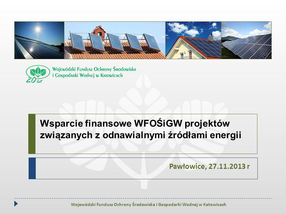 Wsparcie finansowe WFOŚiGW projektów związanych z odnawialnymi źródłami energii Pawłowice, 27.11.2013 r Wojewódzki Fundusz Ochrony Środowiska i Gospod