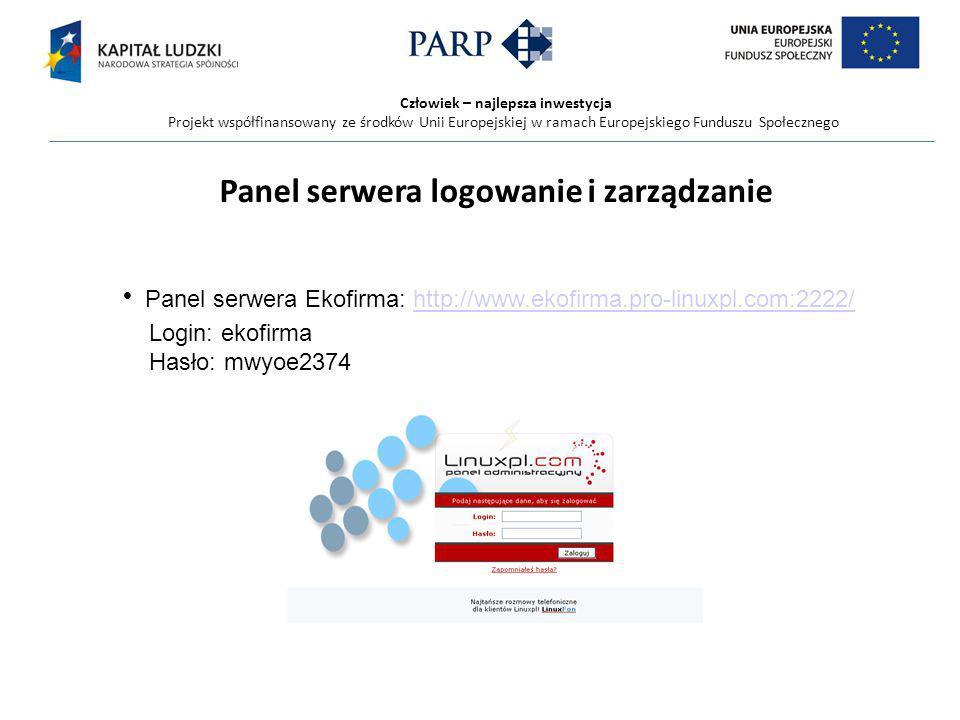 Człowiek – najlepsza inwestycja Projekt współfinansowany ze środków Unii Europejskiej w ramach Europejskiego Funduszu Społecznego Panel serwera logowanie i zarządzanie Panel serwera Ekofirma: http://www.ekofirma.pro-linuxpl.com:2222/http://www.ekofirma.pro-linuxpl.com:2222/ Login: ekofirma Hasło: mwyoe2374
