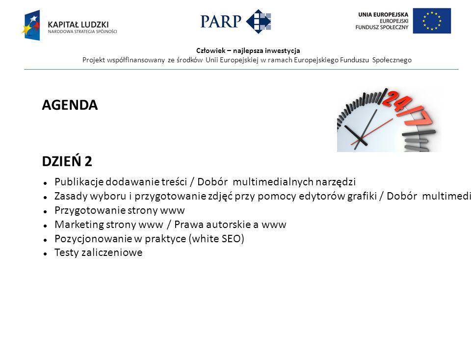 Człowiek – najlepsza inwestycja Projekt współfinansowany ze środków Unii Europejskiej w ramach Europejskiego Funduszu Społecznego AGENDA DZIEŃ 2 Publikacje dodawanie treści / Dobór multimedialnych narzędzi Zasady wyboru i przygotowanie zdjęć przy pomocy edytorów grafiki / Dobór multimedialnych narzędzi Przygotowanie strony www Marketing strony www / Prawa autorskie a www Pozycjonowanie w praktyce (white SEO) Testy zaliczeniowe