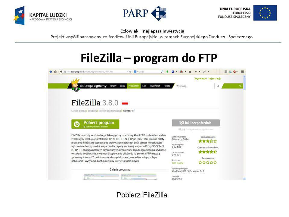 Człowiek – najlepsza inwestycja Projekt współfinansowany ze środków Unii Europejskiej w ramach Europejskiego Funduszu Społecznego FileZilla – program do FTP Pobierz FileZilla
