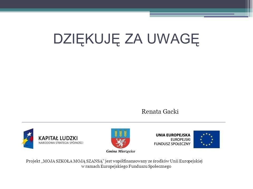 """Projekt """"MOJA SZKOŁA MOJĄ SZANSĄ jest współfinansowany ze środków Unii Europejskiej w ramach Europejskiego Funduszu Społecznego DZIĘKUJĘ ZA UWAGĘ Renata Gacki"""