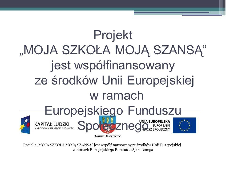 """Projekt """"MOJA SZKOŁA MOJĄ SZANSĄ jest współfinansowany ze środków Unii Europejskiej w ramach Europejskiego Funduszu Społecznego Projekt """"MOJA SZKOŁA MOJĄ SZANSĄ jest współfinansowany ze środków Unii Europejskiej w ramach Europejskiego Funduszu Społecznego"""
