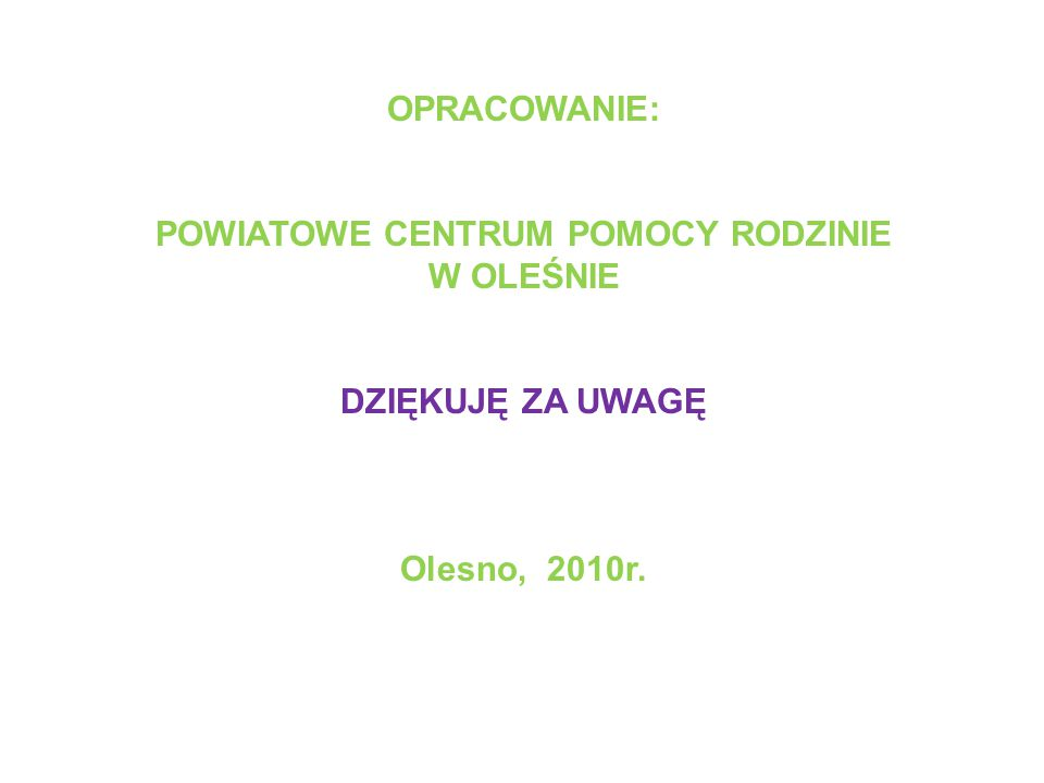 OPRACOWANIE: POWIATOWE CENTRUM POMOCY RODZINIE W OLEŚNIE DZIĘKUJĘ ZA UWAGĘ Olesno, 2010r.