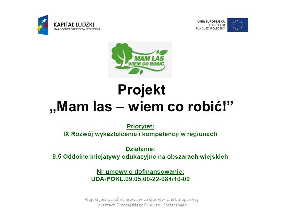 """Projekt """"Mam las – wiem co robić! Priorytet: IX Rozwój wykształcenia i kompetencji w regionach Działanie: 9.5 Oddolne inicjatywy edukacyjne na obszarach wiejskich Nr umowy o dofinansowanie: UDA-POKL.09.05.00-22-084/10-00 Projekt jest współfinansowany ze środków Unii Europejskiej w ramach Europejskiego Funduszu Społecznego"""