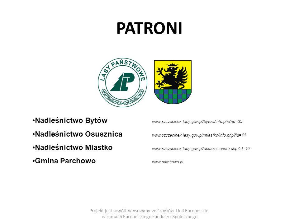 PATRONI Projekt jest współfinansowany ze środków Unii Europejskiej w ramach Europejskiego Funduszu Społecznego Nadleśnictwo Bytów www.szczecinek.lasy.gov.pl/bytow/info.php id=35 Nadleśnictwo Osusznica www.szczecinek.lasy.gov.pl/miastko/info.php id=44 Nadleśnictwo Miastko www.szczecinek.lasy.gov.pl/osusznica/info.php id=46 Gmina Parchowo www.parchowo.pl