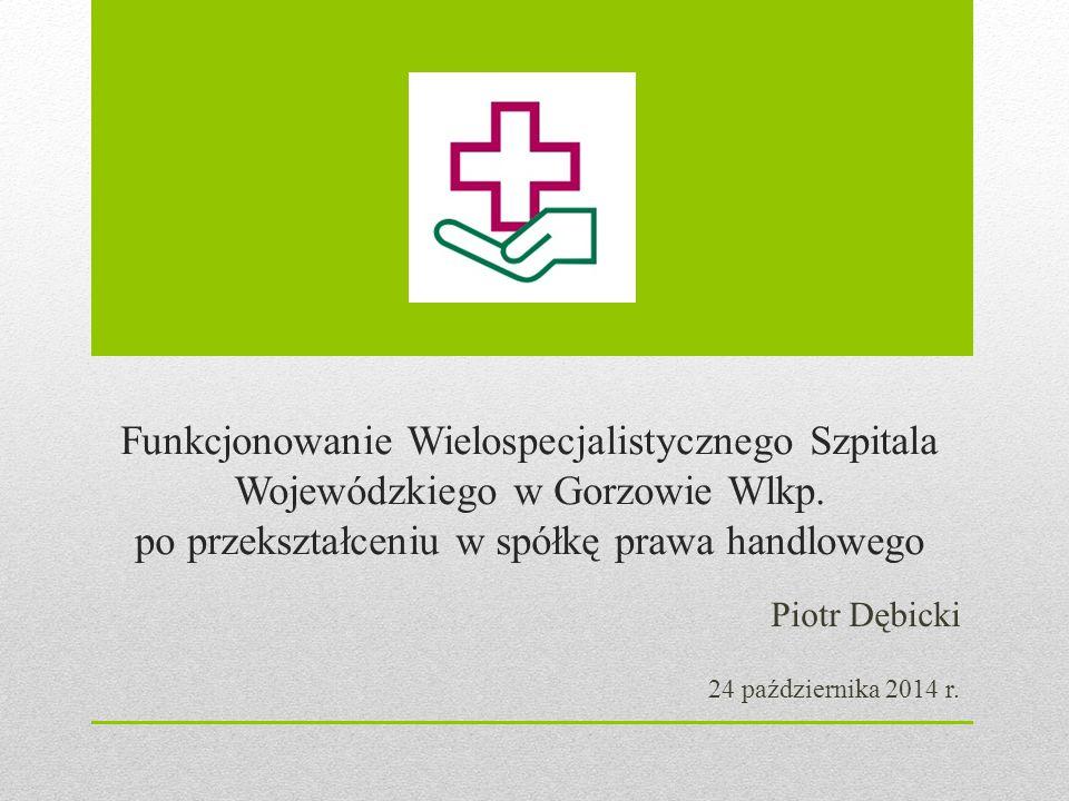 Funkcjonowanie Wielospecjalistycznego Szpitala Wojewódzkiego w Gorzowie Wlkp. po przekształceniu w spółkę prawa handlowego Piotr Dębicki 24 październi