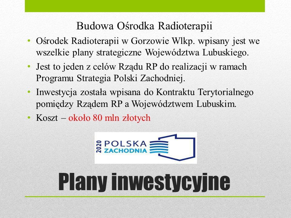 Plany inwestycyjne Budowa Ośrodka Radioterapii Ośrodek Radioterapii w Gorzowie Wlkp. wpisany jest we wszelkie plany strategiczne Województwa Lubuskieg