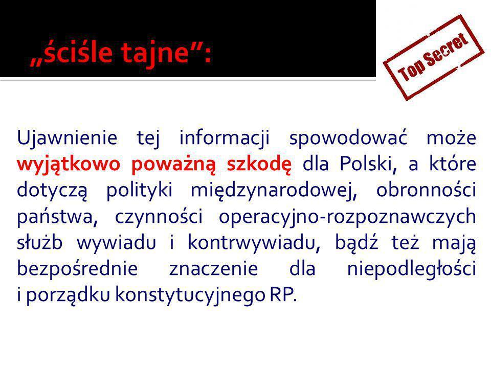 Ujawnienie tej informacji spowodować może wyjątkowo poważną szkodę dla Polski, a które dotyczą polityki międzynarodowej, obronności państwa, czynności