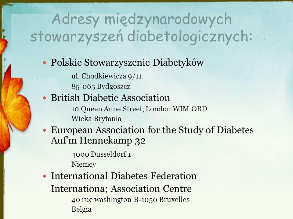 Adresy międzynarodowych stowarzyszeń diabetologicznych: Polskie Stowarzyszenie Diabetyków ul. Chodkiewicza 9/11 85-065 Bydgoszcz British Diabetic Asso
