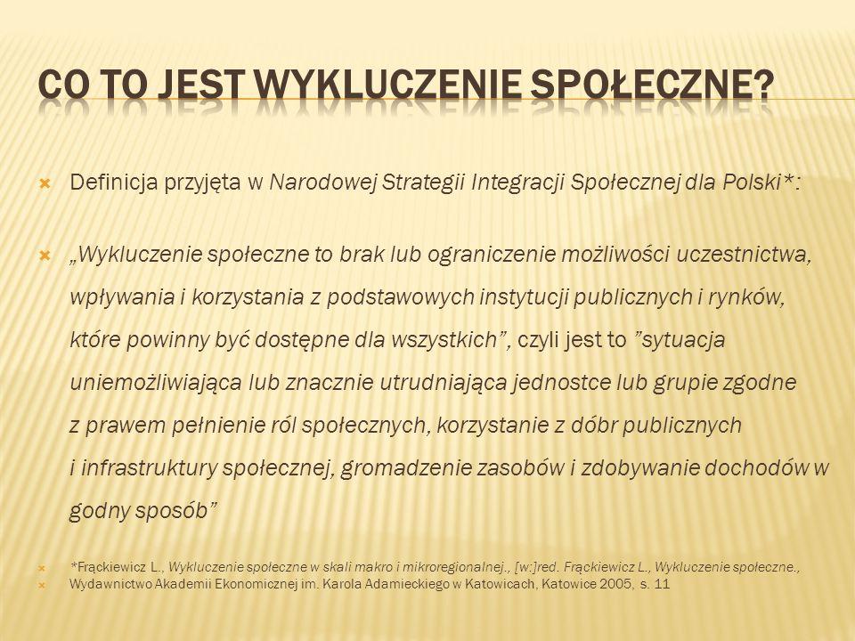 """ Definicja przyjęta w Narodowej Strategii Integracji Społecznej dla Polski*:  """"Wykluczenie społeczne to brak lub ograniczenie możliwości uczestnictwa, wpływania i korzystania z podstawowych instytucji publicznych i rynków, które powinny być dostępne dla wszystkich , czyli jest to sytuacja uniemożliwiająca lub znacznie utrudniająca jednostce lub grupie zgodne z prawem pełnienie ról społecznych, korzystanie z dóbr publicznych i infrastruktury społecznej, gromadzenie zasobów i zdobywanie dochodów w godny sposób  *Frąckiewicz L., Wykluczenie społeczne w skali makro i mikroregionalnej., [w:]red."""