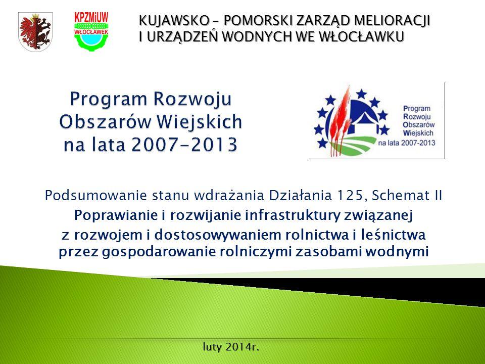 Podsumowanie stanu wdrażania Działania 125, Schemat II Poprawianie i rozwijanie infrastruktury związanej z rozwojem i dostosowywaniem rolnictwa i leśnictwa przez gospodarowanie rolniczymi zasobami wodnymi KUJAWSKO – POMORSKI ZARZĄD MELIORACJI I URZĄDZEŃ WODNYCH WE WŁOCŁAWKU luty 2014r.