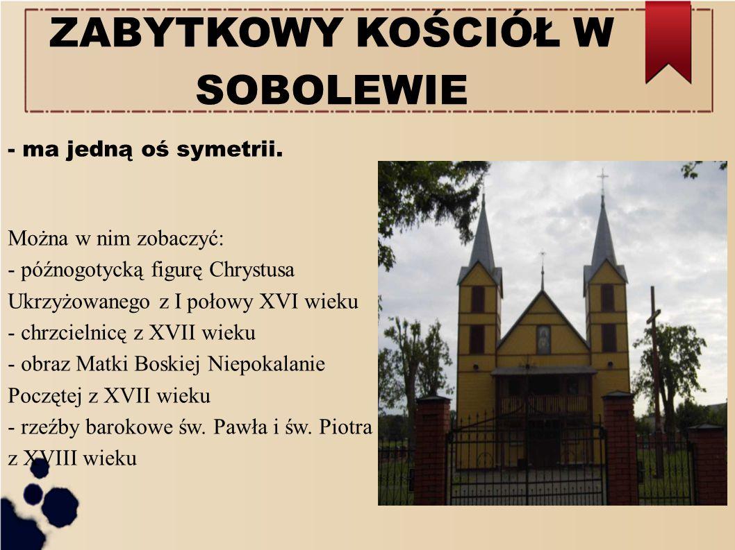 ZABYTKOWY KOŚCIÓŁ W SOBOLEWIE - ma jedną oś symetrii. Można w nim zobaczyć: - późnogotycką figurę Chrystusa Ukrzyżowanego z I połowy XVI wieku - chrzc