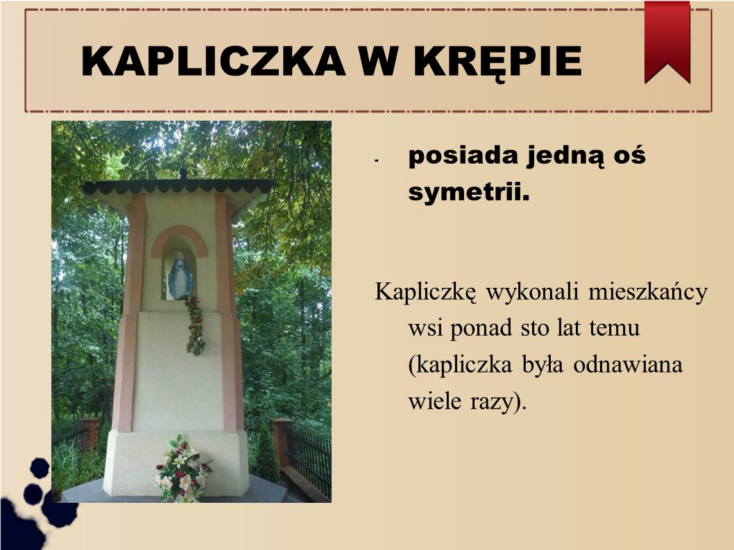 KAPLICZKA W KRĘPIE - posiada jedną oś symetrii. Kapliczkę wykonali mieszkańcy wsi ponad sto lat temu (kapliczka była odnawiana wiele razy).
