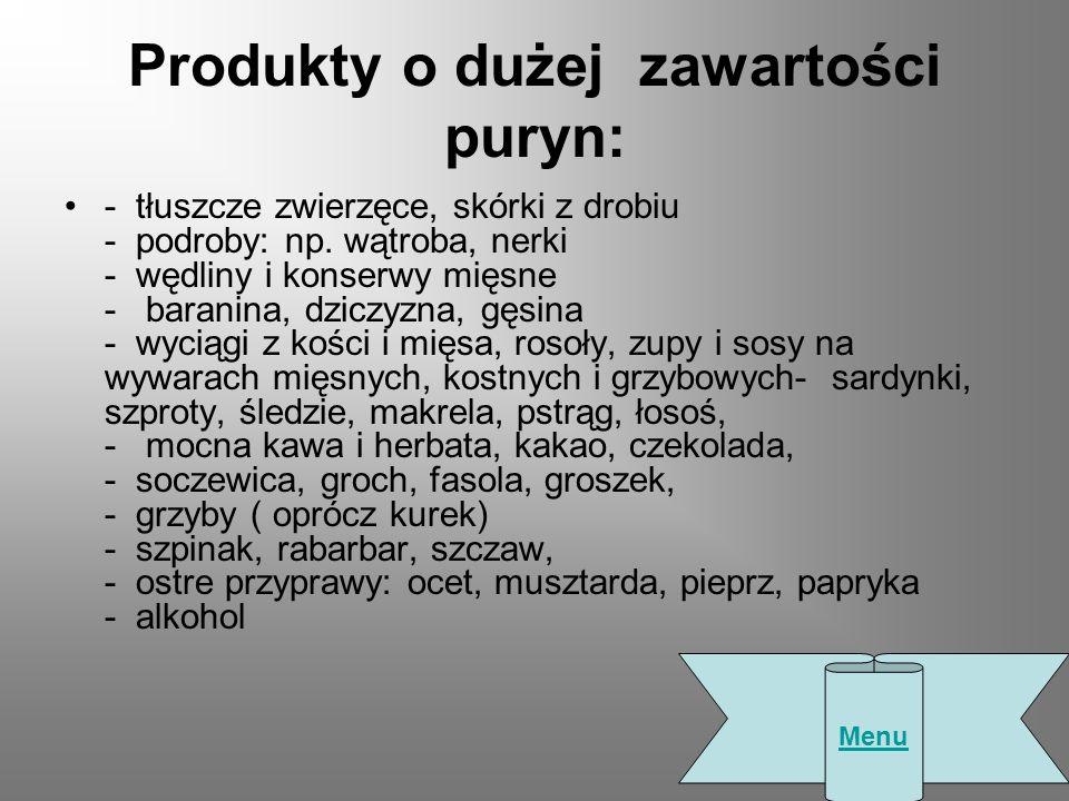 Produkty o dużej zawartości puryn: - tłuszcze zwierzęce, skórki z drobiu - podroby: np. wątroba, nerki - wędliny i konserwy mięsne - baranina, dziczyz