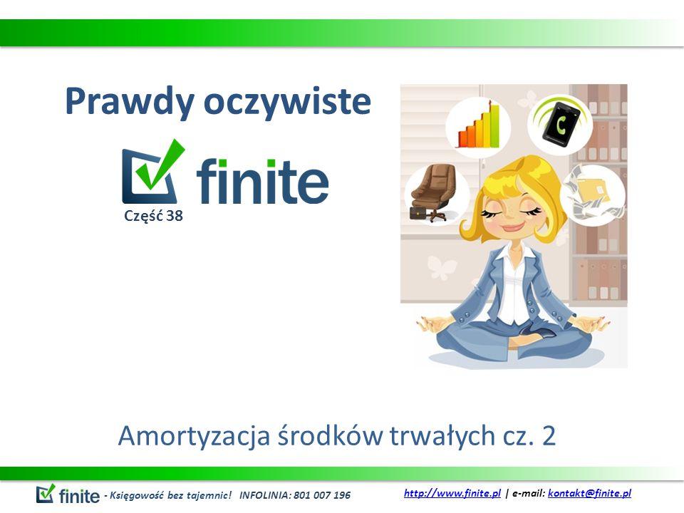 Prawdy oczywiste Amortyzacja środków trwałych cz. 2 - Księgowość bez tajemnic! INFOLINIA: 801 007 196 http://www.finite.plhttp://www.finite.pl | e-mai