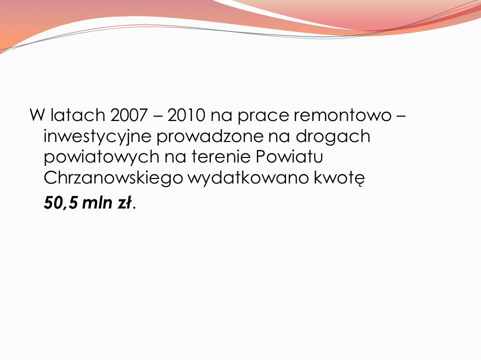 W latach 2007 – 2010 na prace remontowo – inwestycyjne prowadzone na drogach powiatowych na terenie Powiatu Chrzanowskiego wydatkowano kwotę 50,5 mln zł.