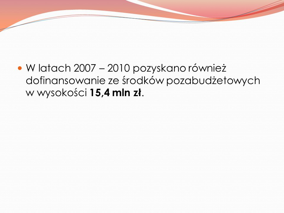 W latach 2007 – 2010 pozyskano również dofinansowanie ze środków pozabudżetowych w wysokości 15,4 mln zł.