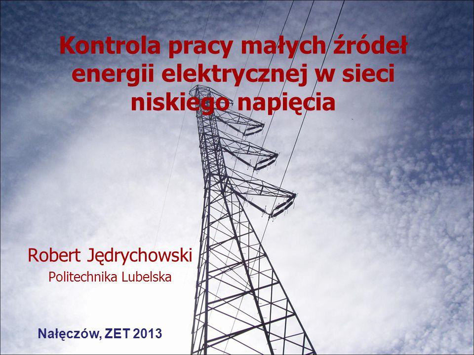 Kontrola pracy małych źródeł energii elektrycznej w sieci niskiego napięcia Robert Jędrychowski Politechnika Lubelska Nałęczów, ZET 2013