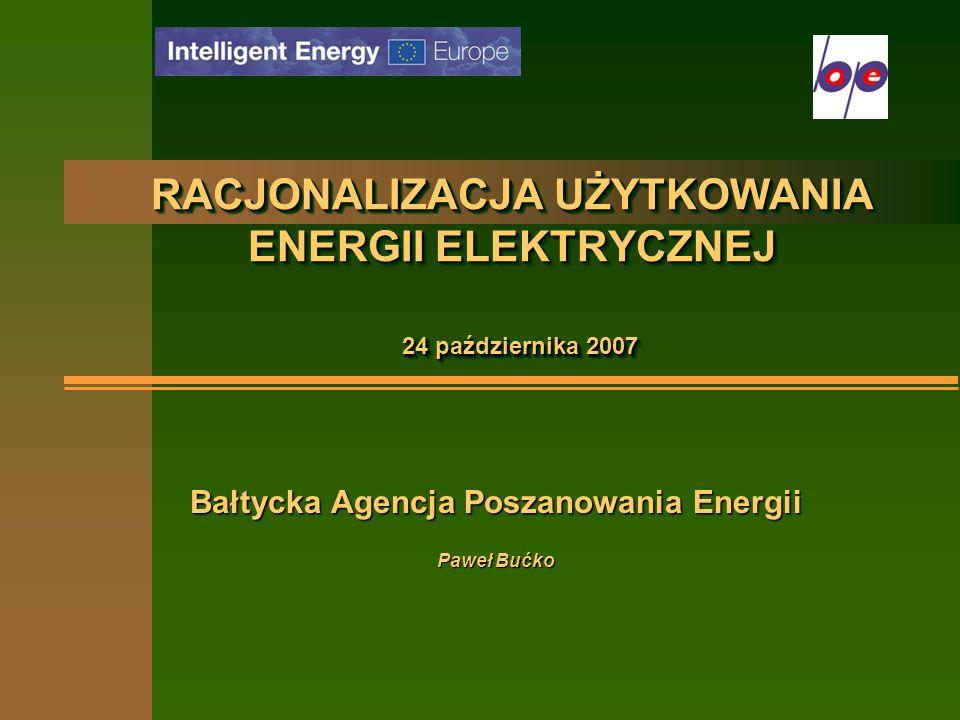 RACJONALIZACJA UŻYTKOWANIA ENERGII ELEKTRYCZNEJ 24 października 2007 Bałtycka Agencja Poszanowania Energii Paweł Bućko