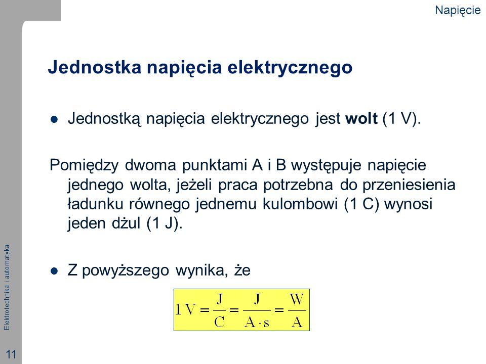 Elektrotechnika i automatyka 11 Jednostka napięcia elektrycznego Jednostką napięcia elektrycznego jest wolt (1 V). Pomiędzy dwoma punktami A i B wystę