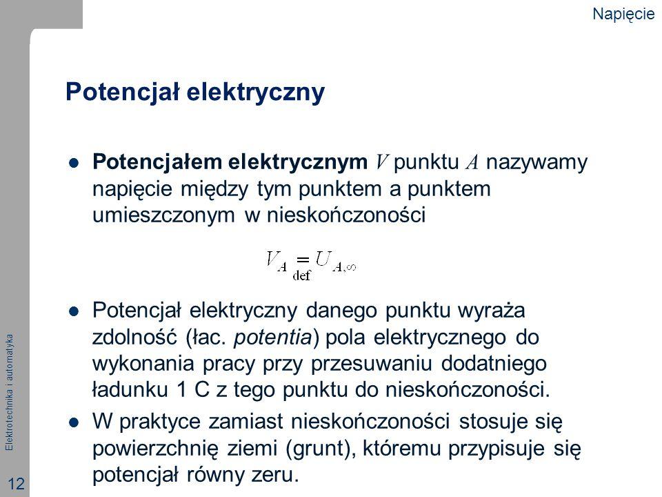 Elektrotechnika i automatyka 12 Potencjał elektryczny Potencjałem elektrycznym V punktu A nazywamy napięcie między tym punktem a punktem umieszczonym