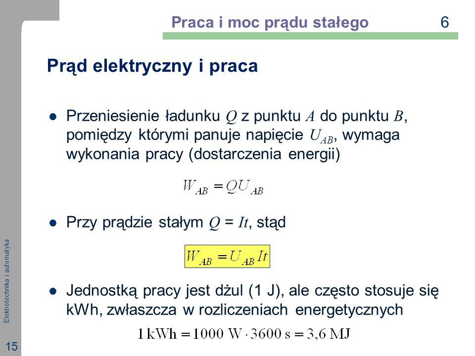 Elektrotechnika i automatyka 15 Prąd elektryczny i praca Przeniesienie ładunku Q z punktu A do punktu B, pomiędzy którymi panuje napięcie U AB, wymaga