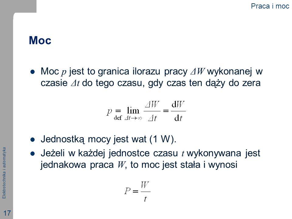 Elektrotechnika i automatyka 17 Moc Moc p jest to granica ilorazu pracy ΔW wykonanej w czasie Δt do tego czasu, gdy czas ten dąży do zera Jednostką mo