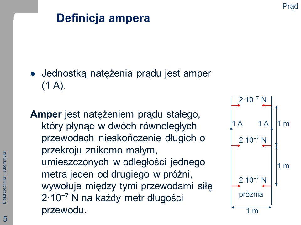 Elektrotechnika i automatyka 5 Definicja ampera Jednostką natężenia prądu jest amper (1 A). Amper jest natężeniem prądu stałego, który płynąc w dwóch