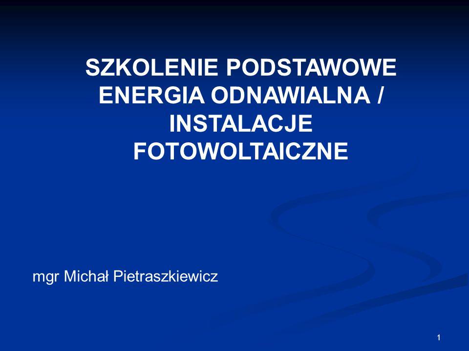 1 SZKOLENIE PODSTAWOWE ENERGIA ODNAWIALNA / INSTALACJE FOTOWOLTAICZNE mgr Michał Pietraszkiewicz