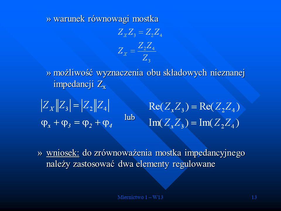 Miernictwo 1 – W1313 »warunek równowagi mostka »możliwość wyznaczenia obu składowych nieznanej impedancji Z x lub lub »wniosek: do zrównoważenia mostk
