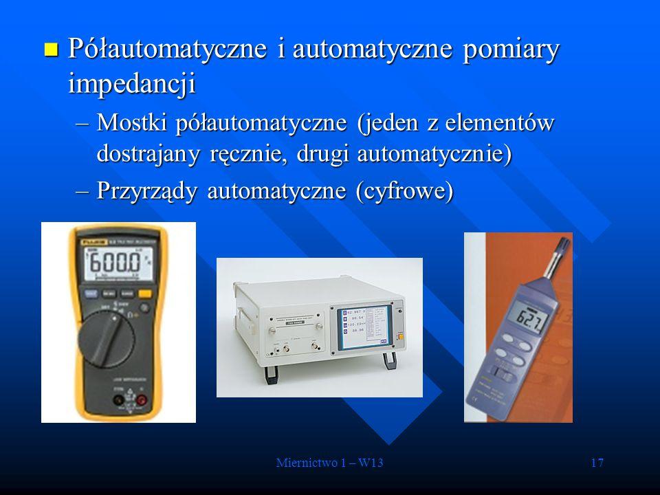 Miernictwo 1 – W1317 Półautomatyczne i automatyczne pomiary impedancji Półautomatyczne i automatyczne pomiary impedancji –Mostki półautomatyczne (jede