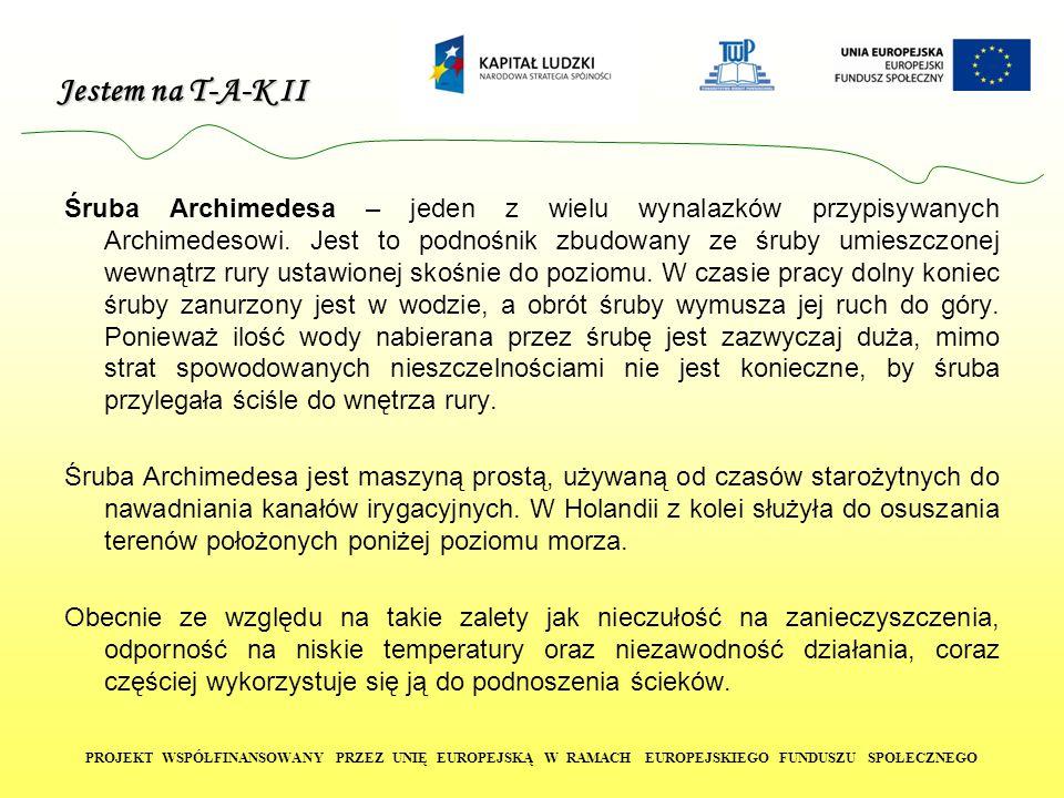Jestem na T-A-K II PROJEKT WSPÓŁFINANSOWANY PRZEZ UNIĘ EUROPEJSKĄ W RAMACH EUROPEJSKIEGO FUNDUSZU SPOŁECZNEGO Śruba Archimedesa – jeden z wielu wynala