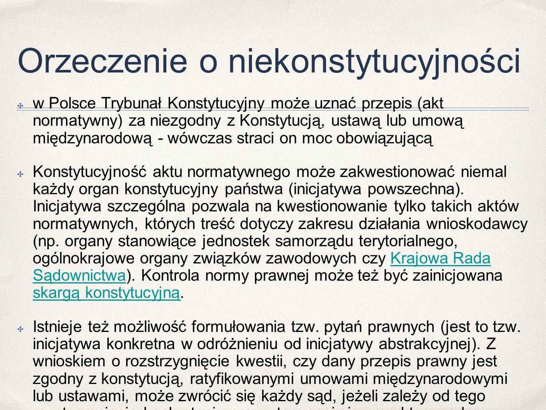 Orzeczenie o niekonstytucyjności ✤ w Polsce Trybunał Konstytucyjny może uznać przepis (akt normatywny) za niezgodny z Konstytucją, ustawą lub umową międzynarodową - wówczas straci on moc obowiązującą ✤ Konstytucyjność aktu normatywnego może zakwestionować niemal każdy organ konstytucyjny państwa (inicjatywa powszechna).