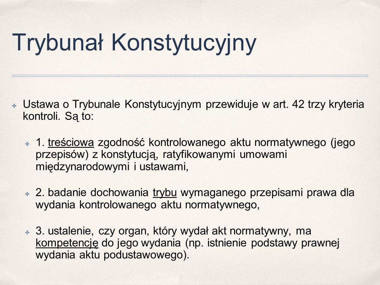 Trybunał Konstytucyjny ✤ Ustawa o Trybunale Konstytucyjnym przewiduje w art. 42 trzy kryteria kontroli. Są to: ✤ 1. treściowa zgodność kontrolowanego