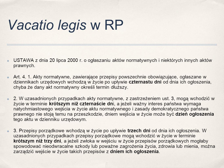 Vacatio legis w RP ✤ USTAWA z dnia 20 lipca 2000 r. o ogłaszaniu aktów normatywnych i niektórych innych aktów prawnych. ✤ Art. 4. 1. Akty normatywne,