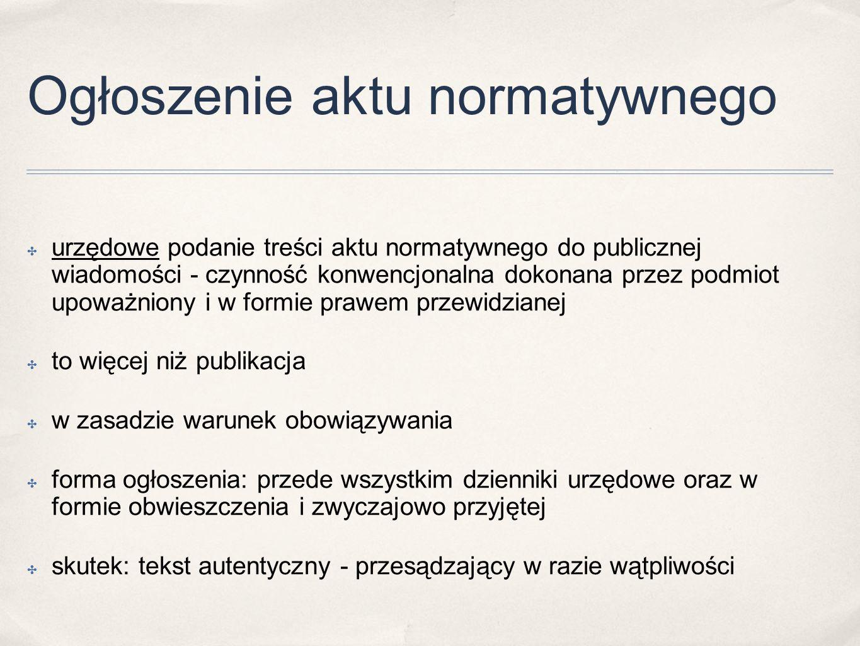 Ogłoszenie aktu normatywnego ✤ urzędowe podanie treści aktu normatywnego do publicznej wiadomości - czynność konwencjonalna dokonana przez podmiot upoważniony i w formie prawem przewidzianej ✤ to więcej niż publikacja ✤ w zasadzie warunek obowiązywania ✤ forma ogłoszenia: przede wszystkim dzienniki urzędowe oraz w formie obwieszczenia i zwyczajowo przyjętej ✤ skutek: tekst autentyczny - przesądzający w razie wątpliwości
